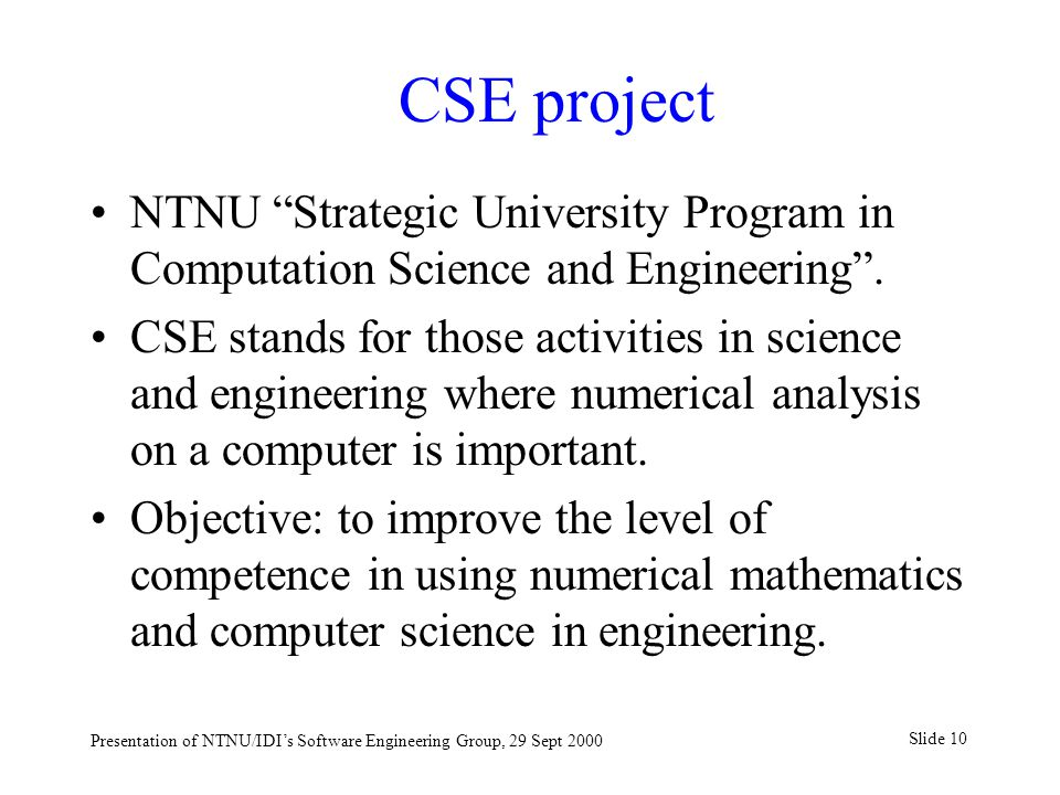 "Slide 10 Presentation of NTNU/IDI's Software Engineering Group, 29 Sept 2000 CSE project NTNU ""Strategic University Program in Computation Science and"