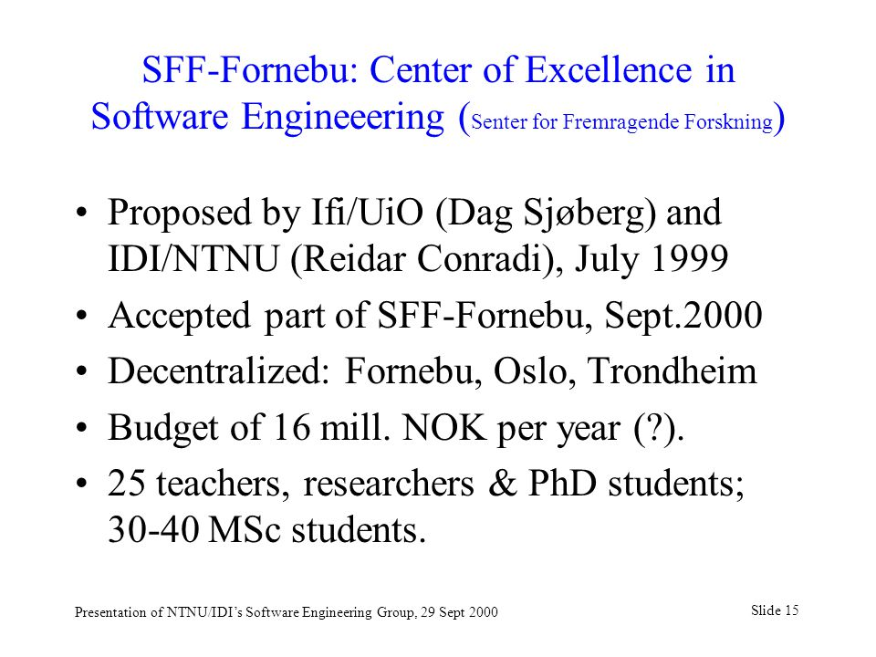 Slide 15 Presentation of NTNU/IDI's Software Engineering Group, 29 Sept 2000 SFF-Fornebu: Center of Excellence in Software Engineeering ( Senter for Fremragende Forskning ) Proposed by Ifi/UiO (Dag Sjøberg) and IDI/NTNU (Reidar Conradi), July 1999 Accepted part of SFF-Fornebu, Sept.2000 Decentralized: Fornebu, Oslo, Trondheim Budget of 16 mill.