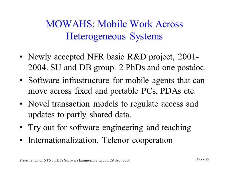 Slide 22 Presentation of NTNU/IDI's Software Engineering Group, 29 Sept 2000 MOWAHS: Mobile Work Across Heterogeneous Systems Newly accepted NFR basic R&D project,