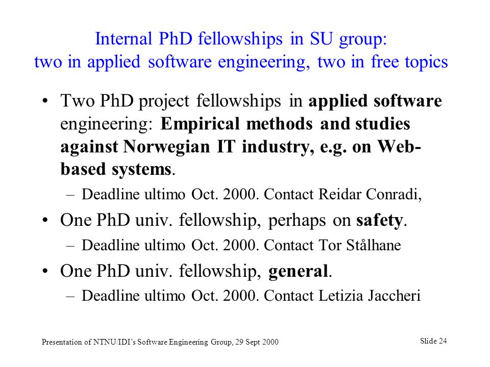 Slide 24 Presentation of NTNU/IDI's Software Engineering Group, 29 Sept 2000 Internal PhD fellowships in SU group: two in applied software engineering, two in free topics Two PhD project fellowships in applied software engineering: Empirical methods and studies against Norwegian IT industry, e.g.