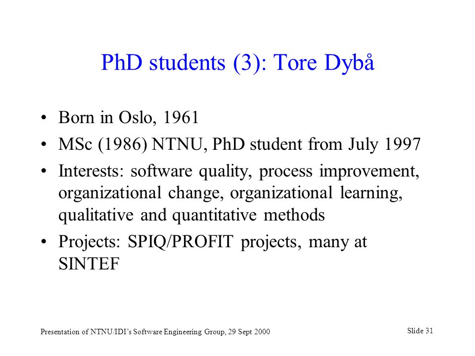 Slide 31 Presentation of NTNU/IDI's Software Engineering Group, 29 Sept 2000 PhD students (3): Tore Dybå Born in Oslo, 1961 MSc (1986) NTNU, PhD stude