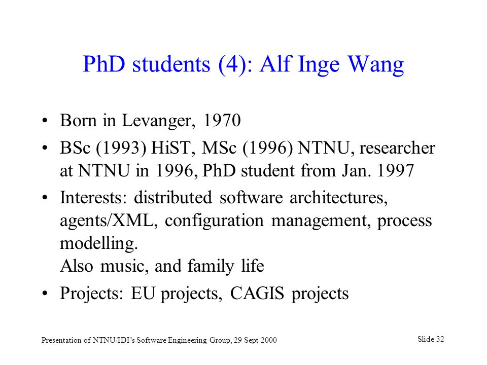 Slide 32 Presentation of NTNU/IDI's Software Engineering Group, 29 Sept 2000 PhD students (4): Alf Inge Wang Born in Levanger, 1970 BSc (1993) HiST, MSc (1996) NTNU, researcher at NTNU in 1996, PhD student from Jan.