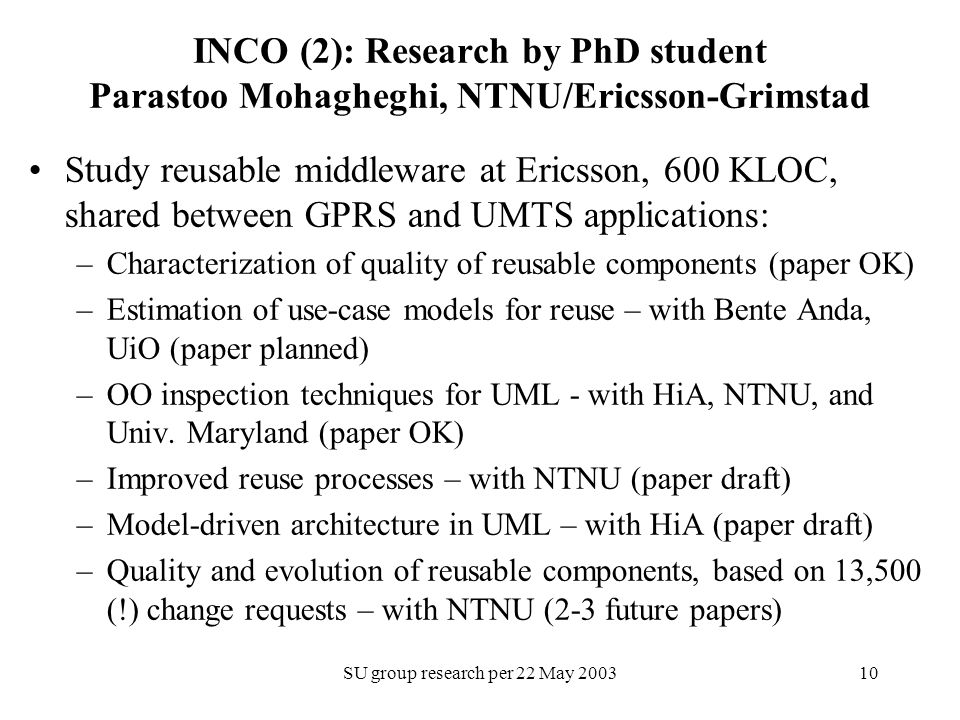 SU group research per 22 May INCO (2): Research by PhD student Parastoo Mohagheghi, NTNU/Ericsson-Grimstad Study reusable middleware at Ericsson, 600 KLOC, shared between GPRS and UMTS applications: –Characterization of quality of reusable components (paper OK) –Estimation of use-case models for reuse – with Bente Anda, UiO (paper planned) –OO inspection techniques for UML - with HiA, NTNU, and Univ.