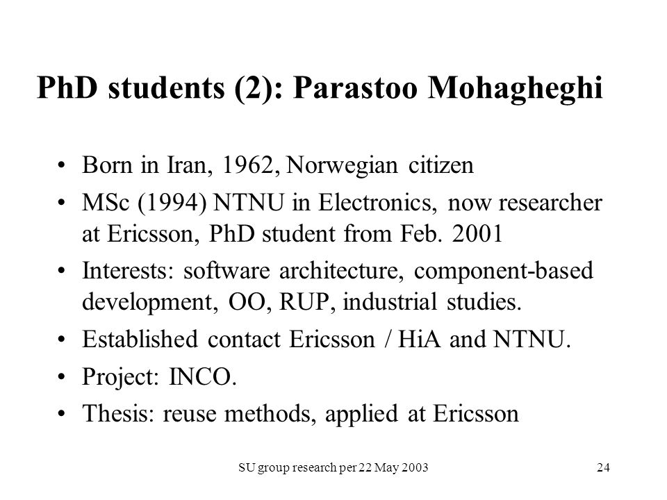 SU group research per 22 May PhD students (2): Parastoo Mohagheghi Born in Iran, 1962, Norwegian citizen MSc (1994) NTNU in Electronics, now researcher at Ericsson, PhD student from Feb.