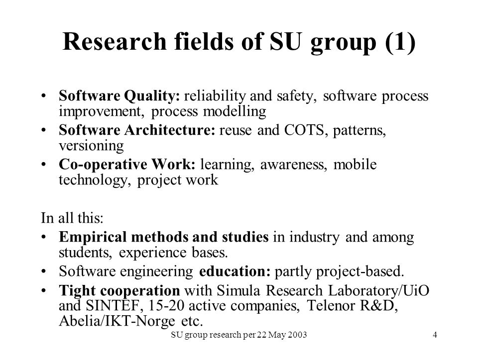 SU group research per 22 May Research fields of SU group (1) Software Quality: reliability and safety, software process improvement, process modelling Software Architecture: reuse and COTS, patterns, versioning Co-operative Work: learning, awareness, mobile technology, project work In all this: Empirical methods and studies in industry and among students, experience bases.