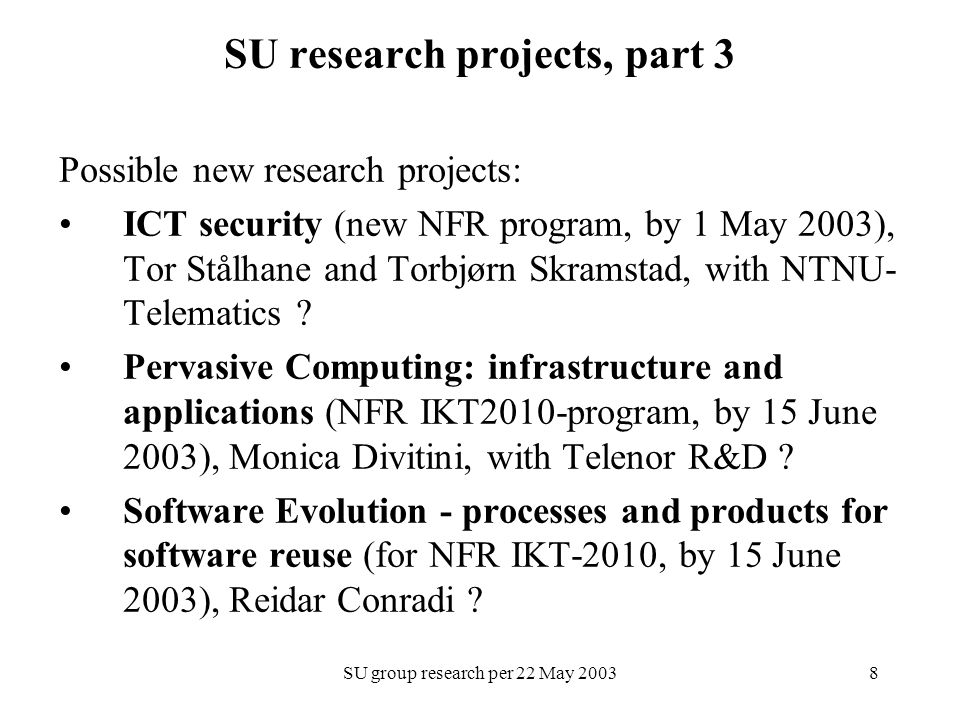 SU group research per 22 May SU research projects, part 3 Possible new research projects: ICT security (new NFR program, by 1 May 2003), Tor Stålhane and Torbjørn Skramstad, with NTNU- Telematics .