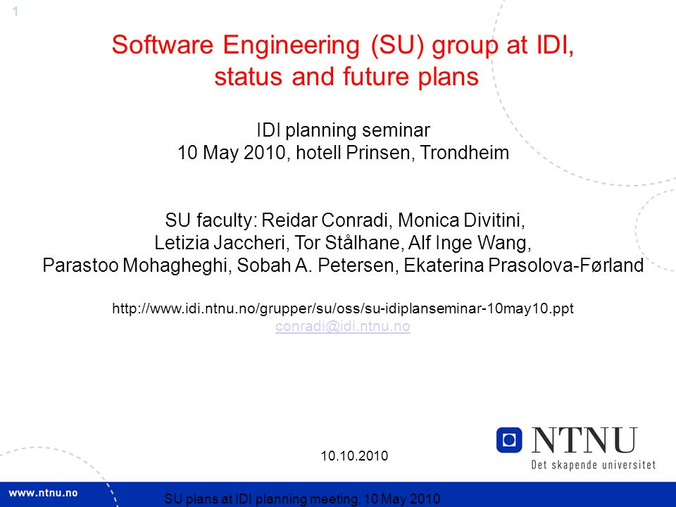 SU plans at IDI planning meeting, 10 May 2010 Software Engineering (SU) group at IDI, status and future plans IDI planning seminar 10 May 2010, hotell Prinsen, Trondheim SU faculty: Reidar Conradi, Monica Divitini, Letizia Jaccheri, Tor Stålhane, Alf Inge Wang, Parastoo Mohagheghi, Sobah A.