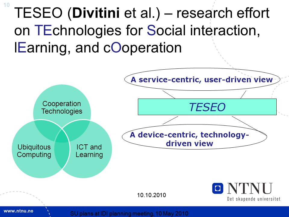 SU plans at IDI planning meeting, 10 May SU plans at IDI planning meeting, 10 May 2010 TESEO (Divitini et al.) – research effort on TEchnologies for Social interaction, lEarning, and cOoperation TESEO A device-centric, technology- driven view A service-centric, user-driven view Cooperation Technologies ICT and Learning Ubiquitous Computing