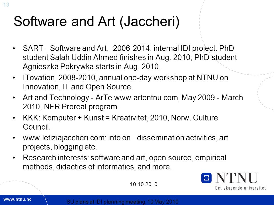 13 10.10.2010 SU plans at IDI planning meeting, 10 May 2010 Software and Art (Jaccheri) SART - Software and Art, 2006-2014, internal IDI project: PhD student Salah Uddin Ahmed finishes in Aug.