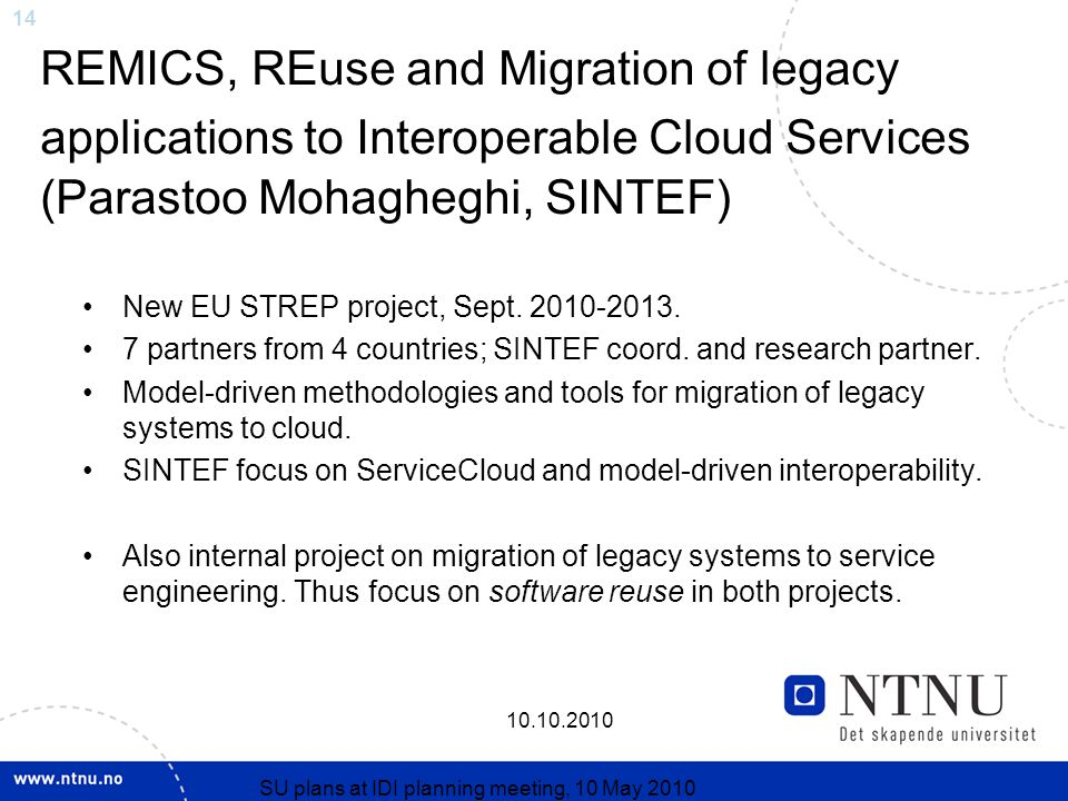 14 10.10.2010 SU plans at IDI planning meeting, 10 May 2010 REMICS, REuse and Migration of legacy applications to Interoperable Cloud Services (Parastoo Mohagheghi, SINTEF) New EU STREP project, Sept.