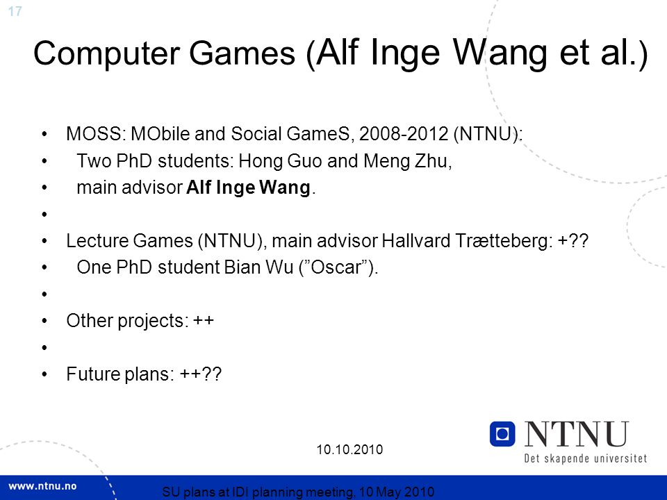 17 10.10.2010 SU plans at IDI planning meeting, 10 May 2010 Computer Games ( Alf Inge Wang et al.) MOSS: MObile and Social GameS, 2008-2012 (NTNU): Two PhD students: Hong Guo and Meng Zhu, main advisor Alf Inge Wang.