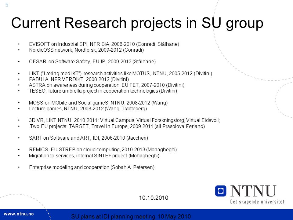 SU plans at IDI planning meeting, 10 May 2010 Current Research projects in SU group EVISOFT on Industrial SPI, NFR BiA, (Conradi, Stålhane) NordicOSS network, Nordforsk, (Conradi) CESAR on Software Safety, EU IP, (Stålhane) LIKT ( Læring med IKT ) research activities like MOTUS, NTNU, (Divitini) FABULA.