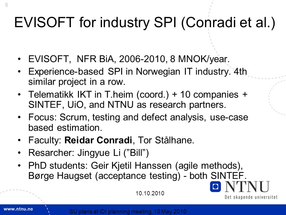 SU plans at IDI planning meeting, 10 May 2010 EVISOFT for industry SPI (Conradi et al.) EVISOFT, NFR BiA, , 8 MNOK/year.