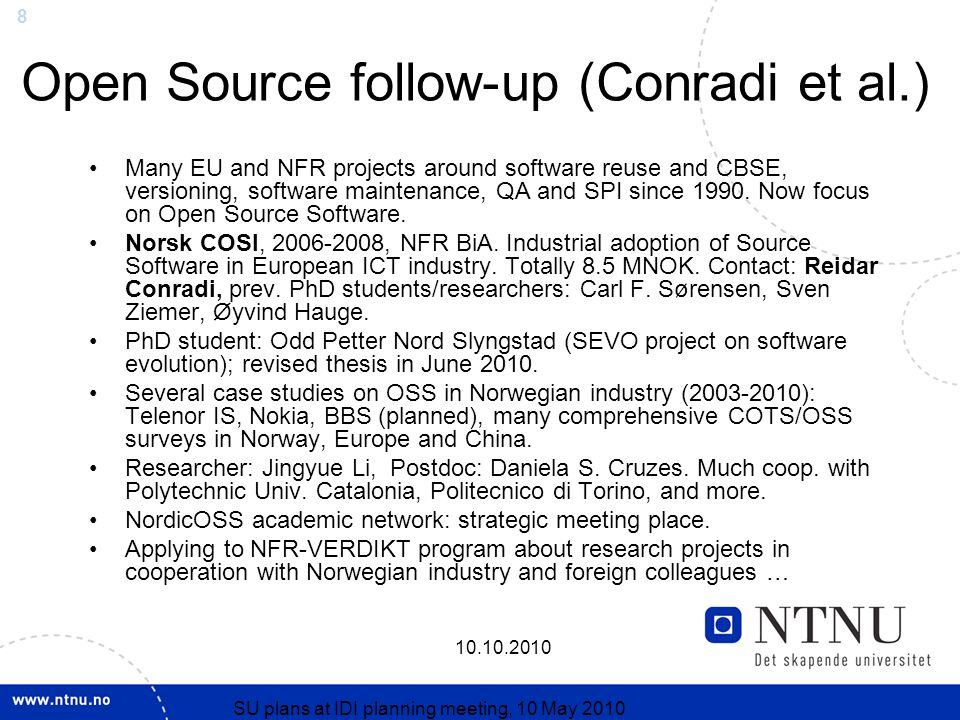 SU plans at IDI planning meeting, 10 May 2010 Open Source follow-up (Conradi et al.) Many EU and NFR projects around software reuse and CBSE, versioning, software maintenance, QA and SPI since 1990.