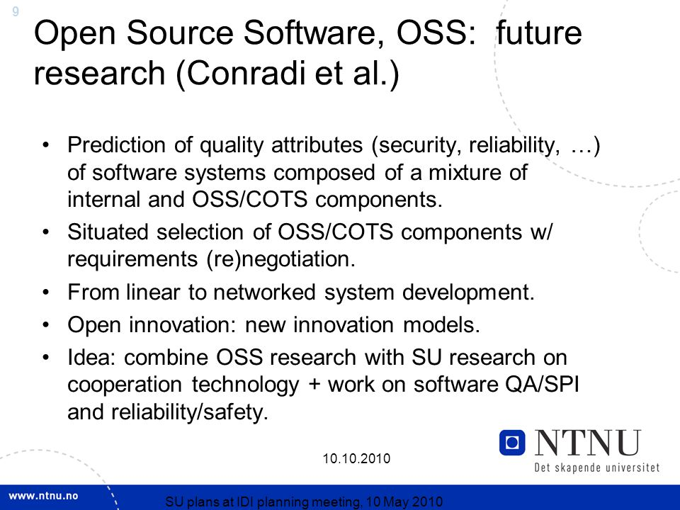 9 10.10.2010 SU plans at IDI planning meeting, 10 May 2010 Open Source Software, OSS: future research (Conradi et al.) Prediction of quality attributes (security, reliability, …) of software systems composed of a mixture of internal and OSS/COTS components.