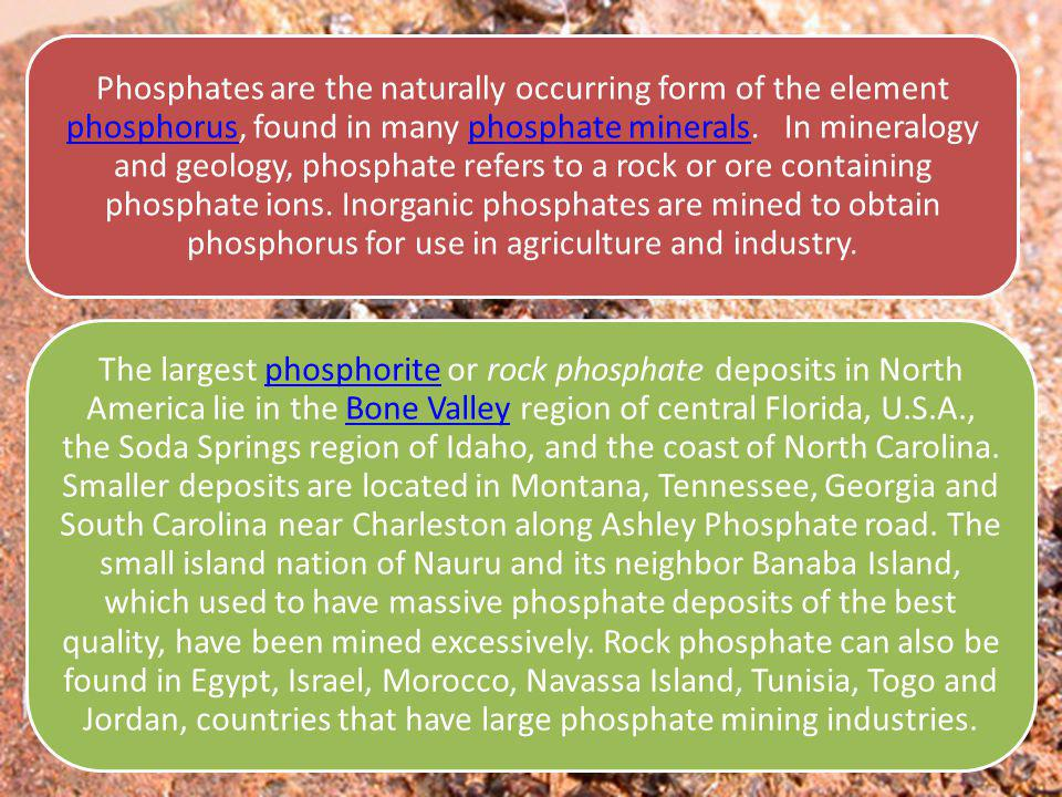 Phosphates are the naturally occurring form of the element phosphorus, found in many phosphate minerals.