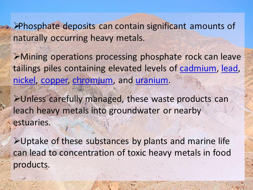 PPhosphate deposits can contain significant amounts of naturally occurring heavy metals.