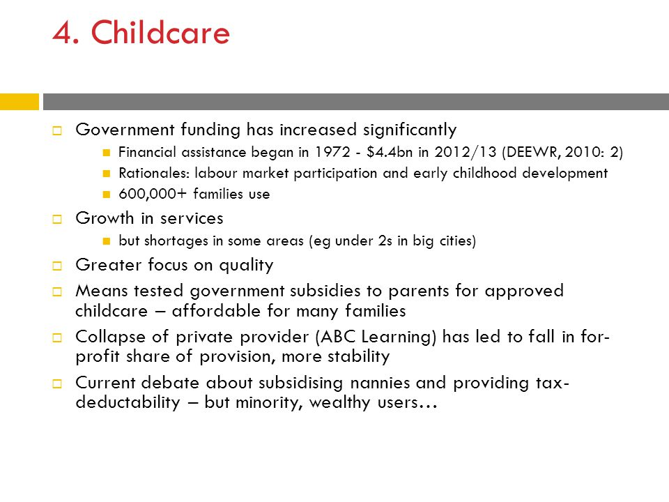4. Childcare  Government funding has increased significantly Financial assistance began in 1972 - $4.4bn in 2012/13 (DEEWR, 2010: 2) Rationales: labo