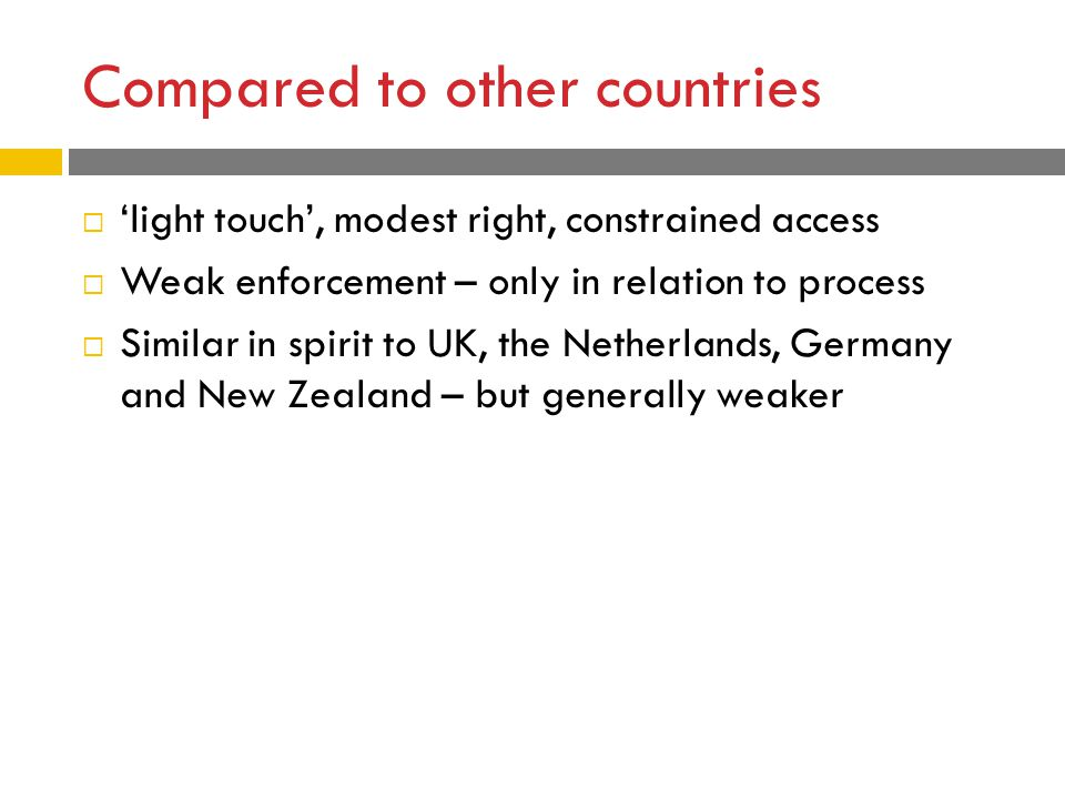 Compared to other countries  'light touch', modest right, constrained access  Weak enforcement – only in relation to process  Similar in spirit to UK, the Netherlands, Germany and New Zealand – but generally weaker