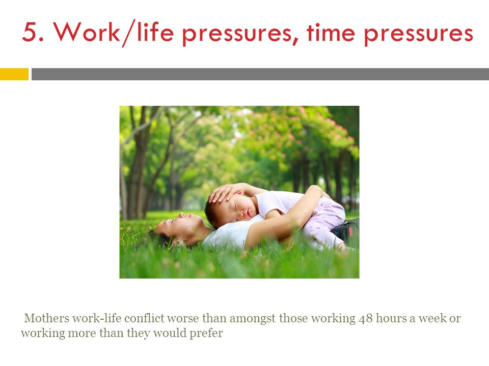 5. Work/life pressures, time pressures Mothers work-life conflict worse than amongst those working 48 hours a week or working more than they would pre