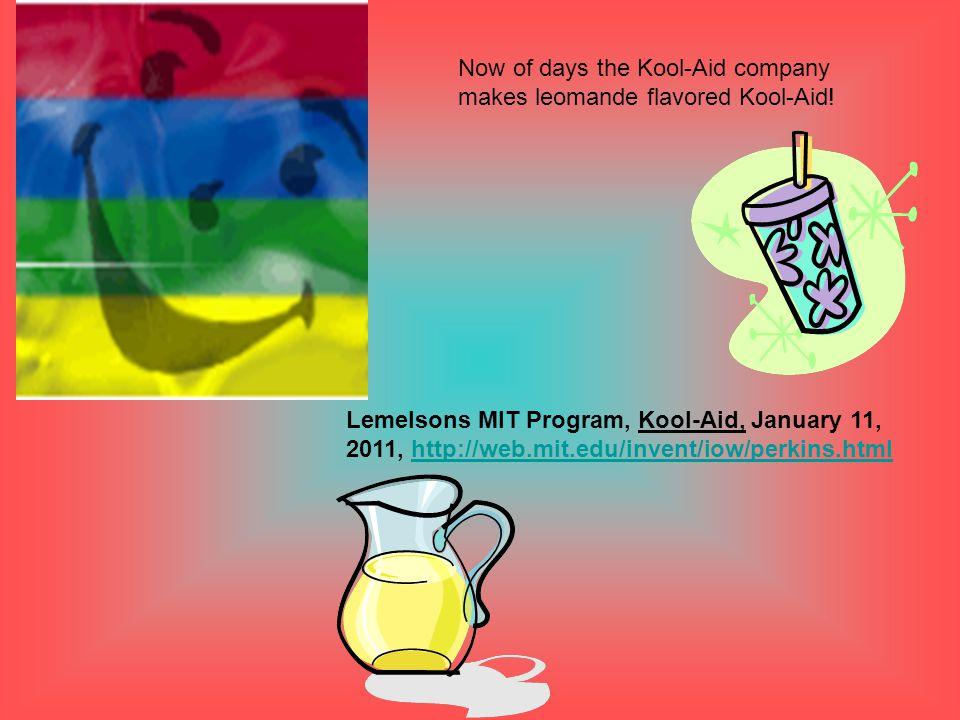 Lemelsons MIT Program, Kool-Aid, January 11, 2011, http://web.mit.edu/invent/iow/perkins.htmlhttp://web.mit.edu/invent/iow/perkins.html Now of days the Kool-Aid company makes leomande flavored Kool-Aid!