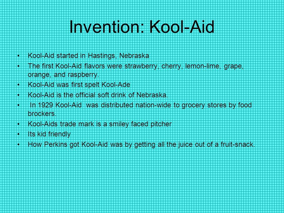 Invention: Kool-Aid Kool-Aid started in Hastings, Nebraska The first Kool-Aid flavors were strawberry, cherry, lemon-lime, grape, orange, and raspberry.