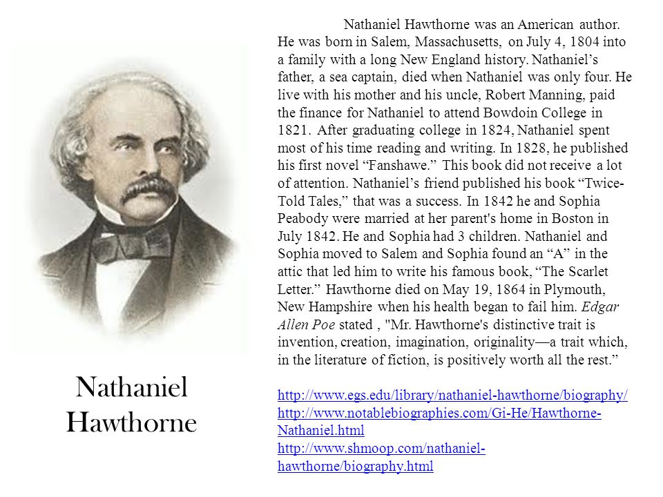 Nathaniel Hawthorne Nathaniel Hawthorne was an American author. He was born in Salem, Massachusetts, on July 4, 1804 into a family with a long New Eng