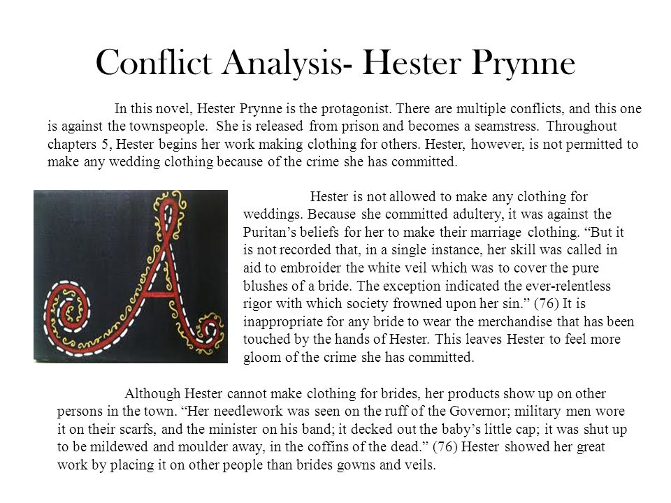 Conflict Analysis- Hester Prynne In this novel, Hester Prynne is the protagonist. There are multiple conflicts, and this one is against the townspeopl