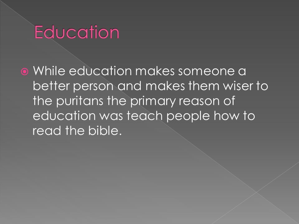  While education makes someone a better person and makes them wiser to the puritans the primary reason of education was teach people how to read the bible.