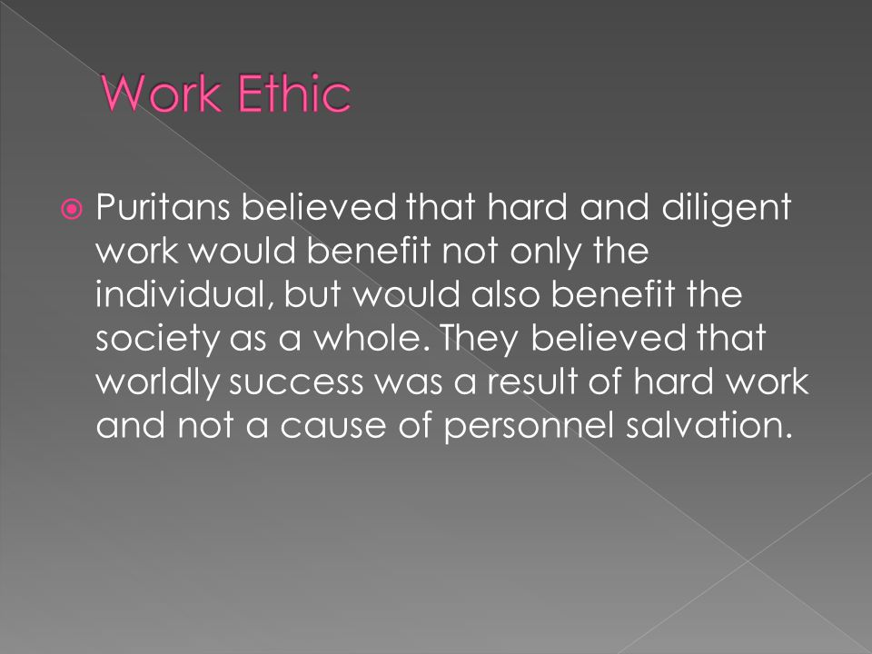  Puritans believed that hard and diligent work would benefit not only the individual, but would also benefit the society as a whole.