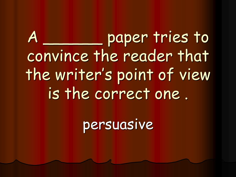 A ______ paper tries to convince the reader that the writer's point of view is the correct one.