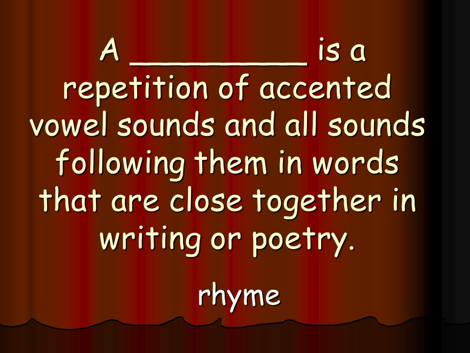 A _________ is a repetition of accented vowel sounds and all sounds following them in words that are close together in writing or poetry.