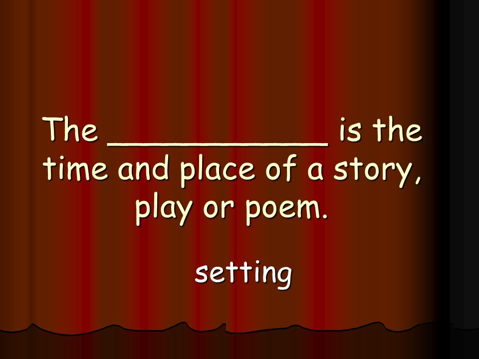 The ___________ is the time and place of a story, play or poem. setting