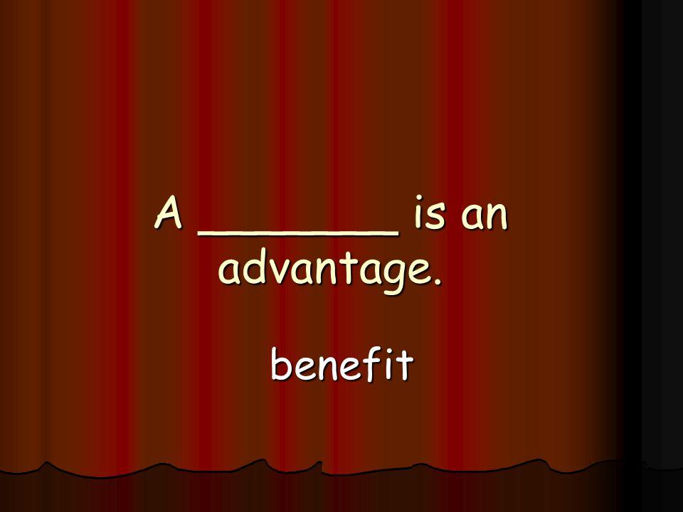 A _______ is an advantage. benefit