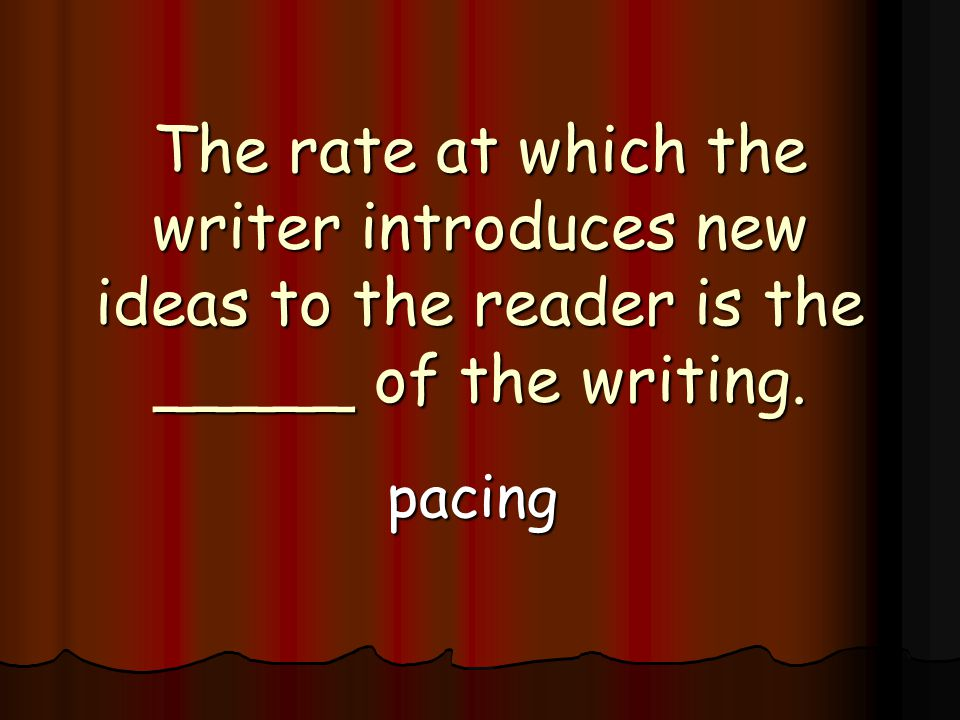 The rate at which the writer introduces new ideas to the reader is the _____ of the writing. pacing