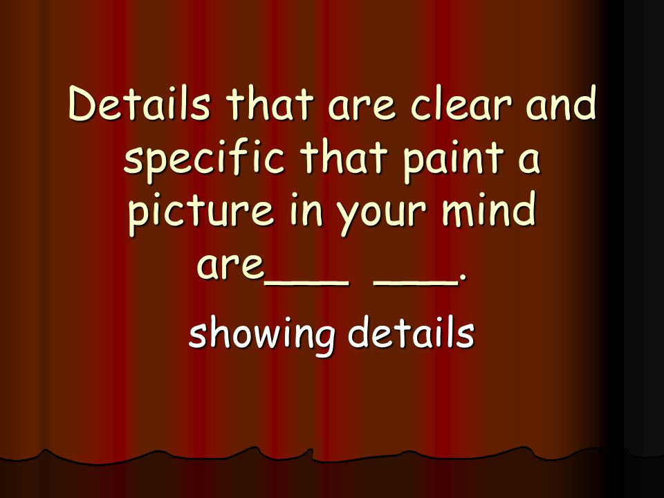 Details that are clear and specific that paint a picture in your mind are___ ___. showing details