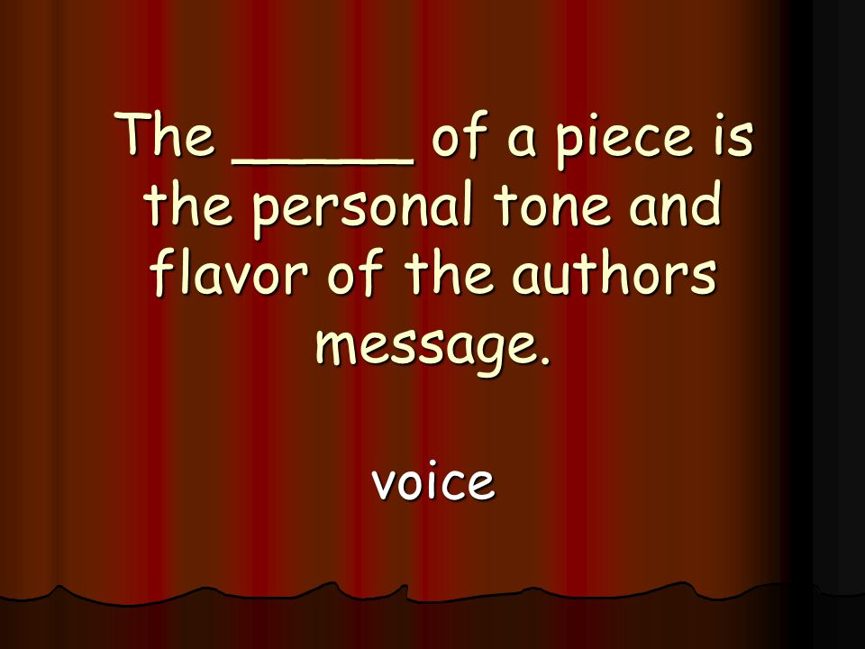 The _____ of a piece is the personal tone and flavor of the authors message. voice