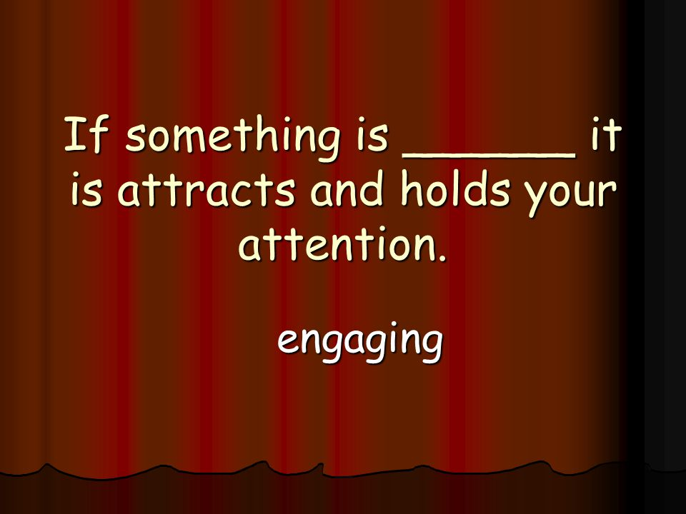 If something is ______ it is attracts and holds your attention. engaging