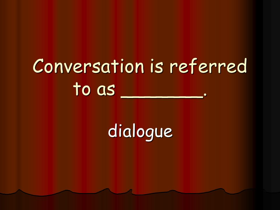 Conversation is referred to as _______. dialogue