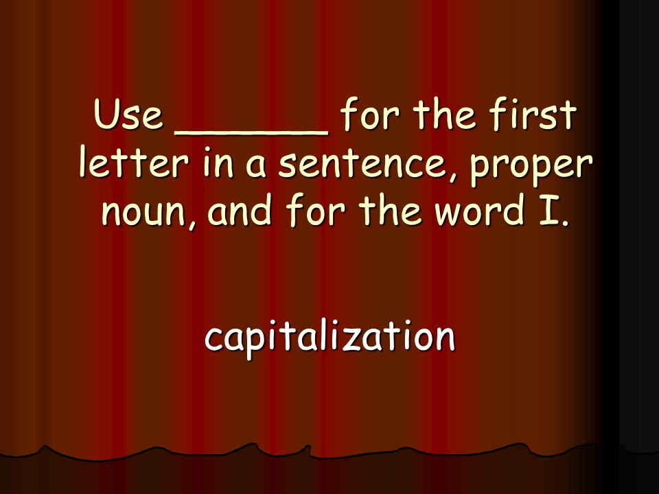Use ______ for the first letter in a sentence, proper noun, and for the word I. capitalization