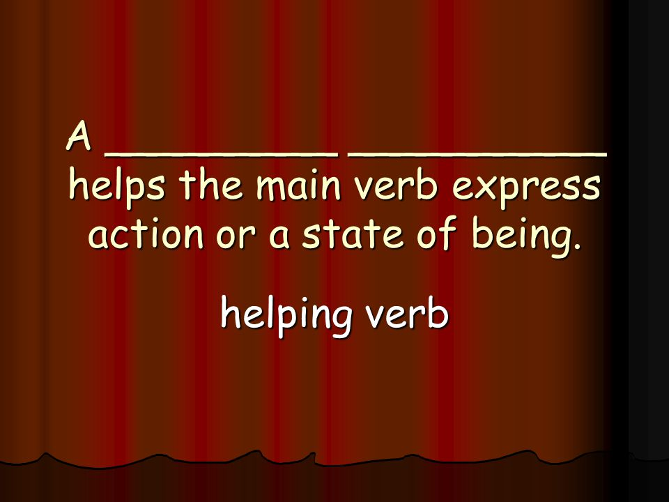 A _________ __________ helps the main verb express action or a state of being. helping verb