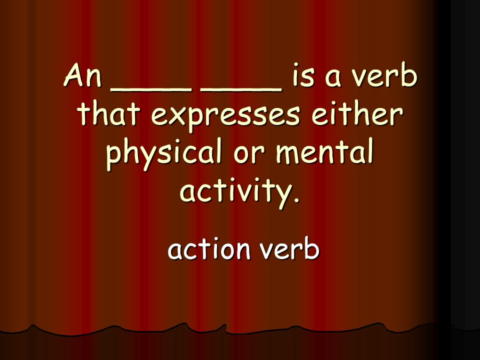 An ____ ____ is a verb that expresses either physical or mental activity. action verb