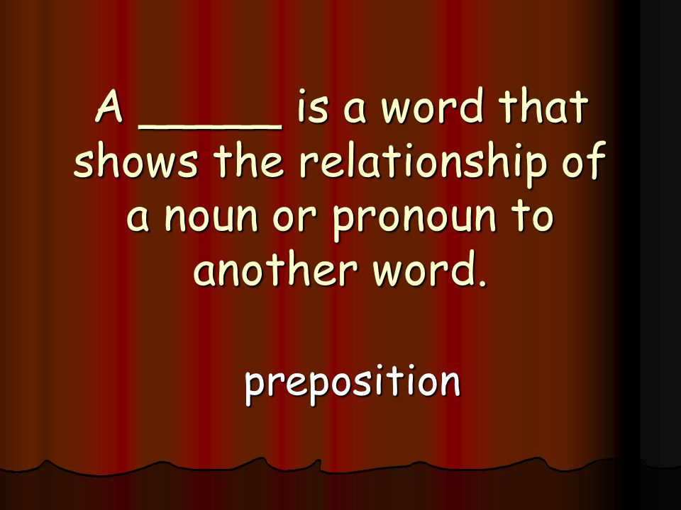 A _____ is a word that shows the relationship of a noun or pronoun to another word. preposition