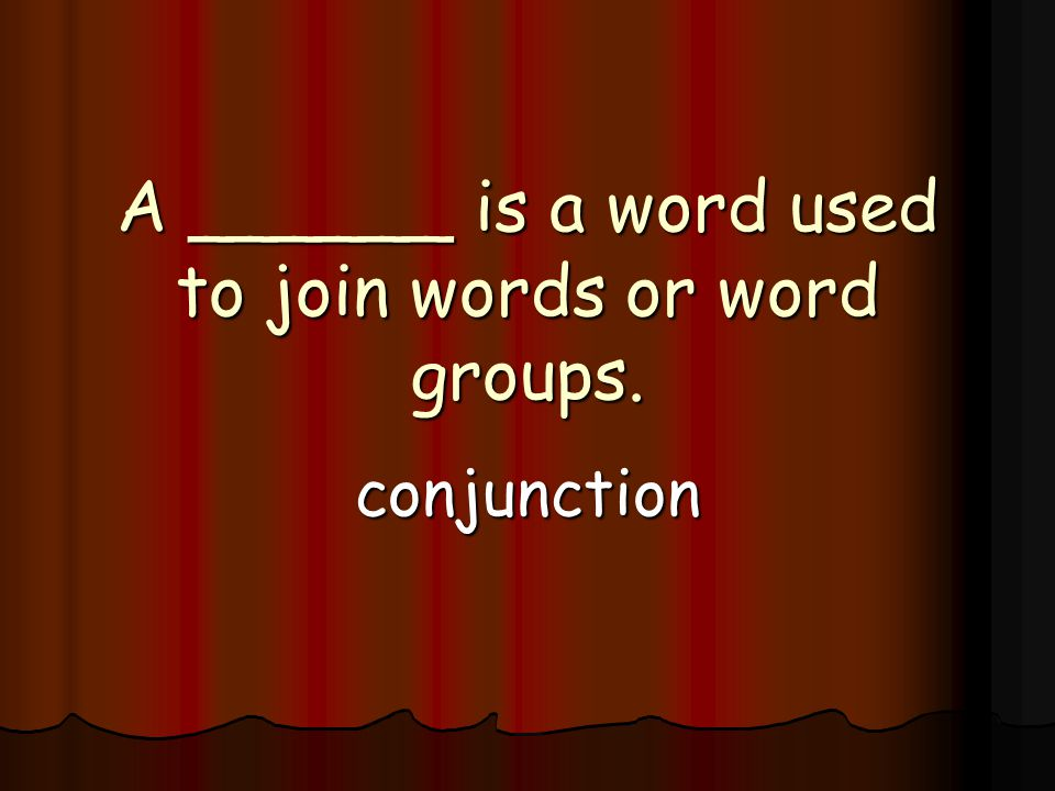 A ______ is a word used to join words or word groups. conjunction