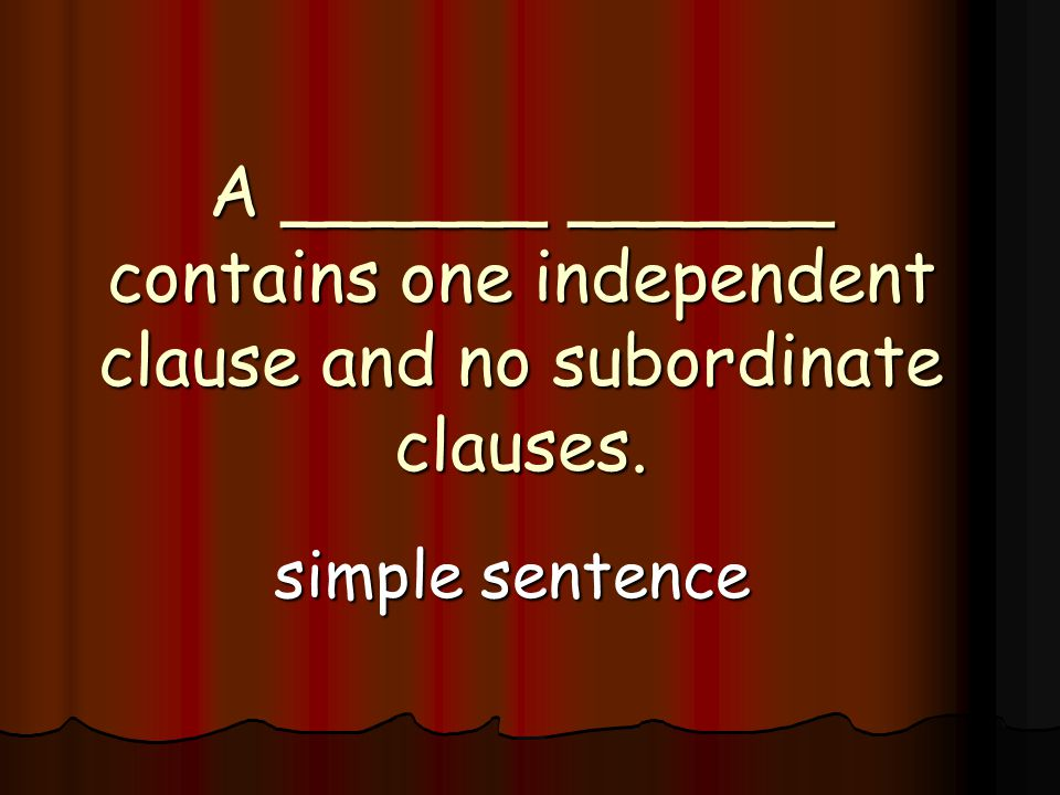 A ______ ______ contains one independent clause and no subordinate clauses. simple sentence