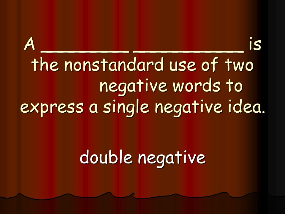 A ________ __________ is the nonstandard use of two negative words to express a single negative idea.