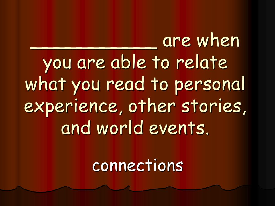 ___________ are when you are able to relate what you read to personal experience, other stories, and world events.