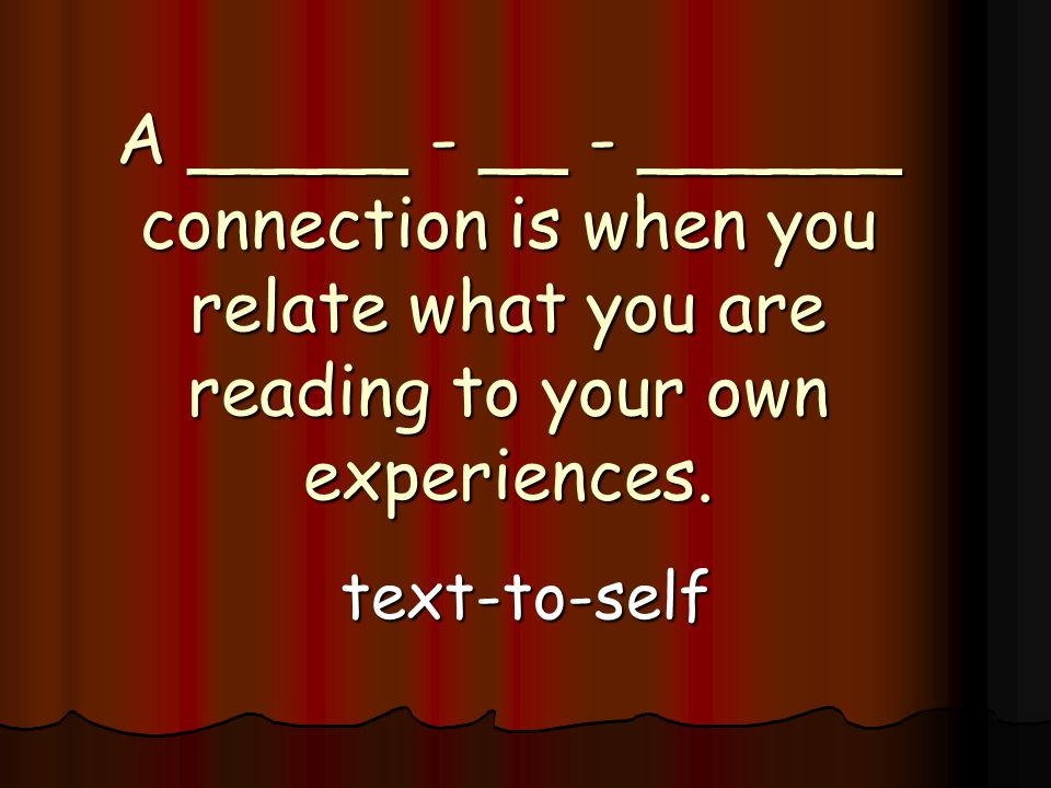 A _____ - __ - ______ connection is when you relate what you are reading to your own experiences.