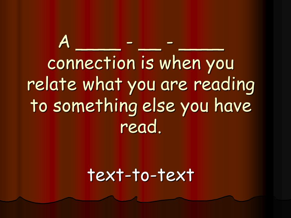 A ____ - __ - ____ connection is when you relate what you are reading to something else you have read.