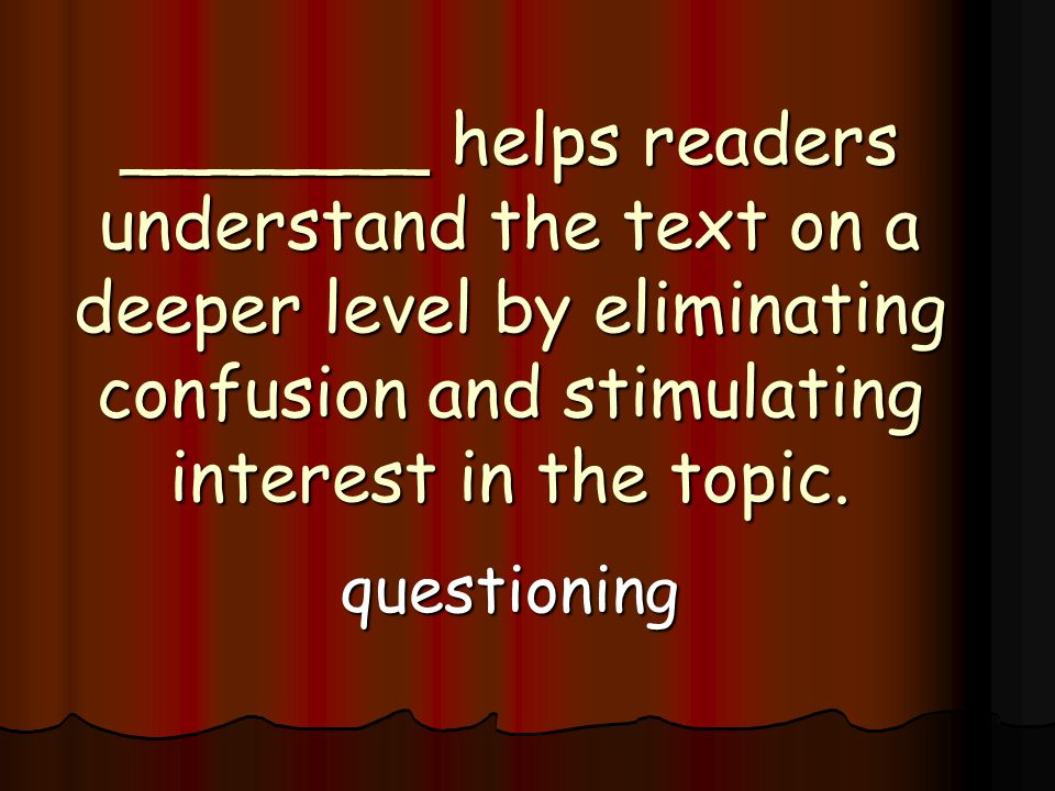 _______ helps readers understand the text on a deeper level by eliminating confusion and stimulating interest in the topic.